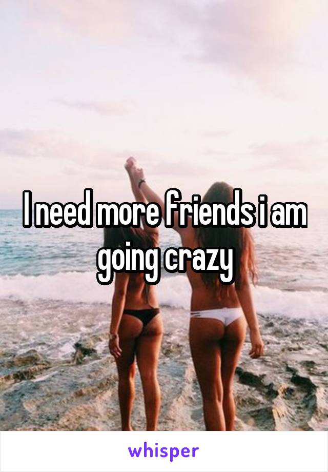 I need more friends i am going crazy
