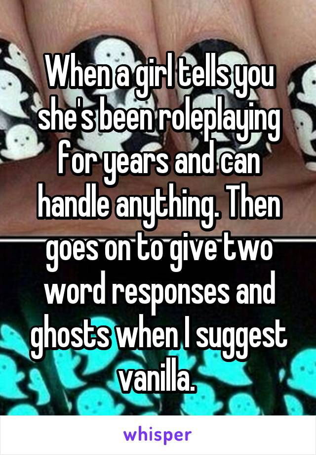 When a girl tells you she's been roleplaying for years and can handle anything. Then goes on to give two word responses and ghosts when I suggest vanilla.