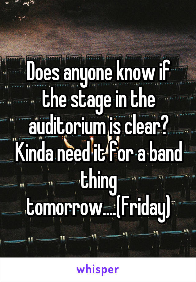 Does anyone know if the stage in the auditorium is clear? Kinda need it for a band thing tomorrow....(Friday)