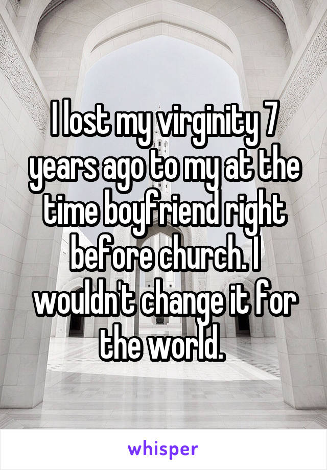 I lost my virginity 7 years ago to my at the time boyfriend right before church. I wouldn't change it for the world.