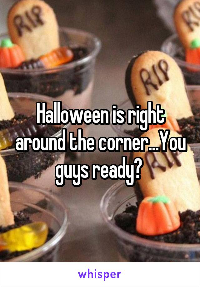 Halloween is right around the corner...You guys ready?