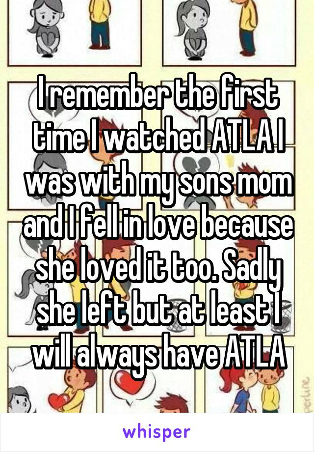 I remember the first time I watched ATLA I was with my sons mom and I fell in love because she loved it too. Sadly she left but at least I will always have ATLA