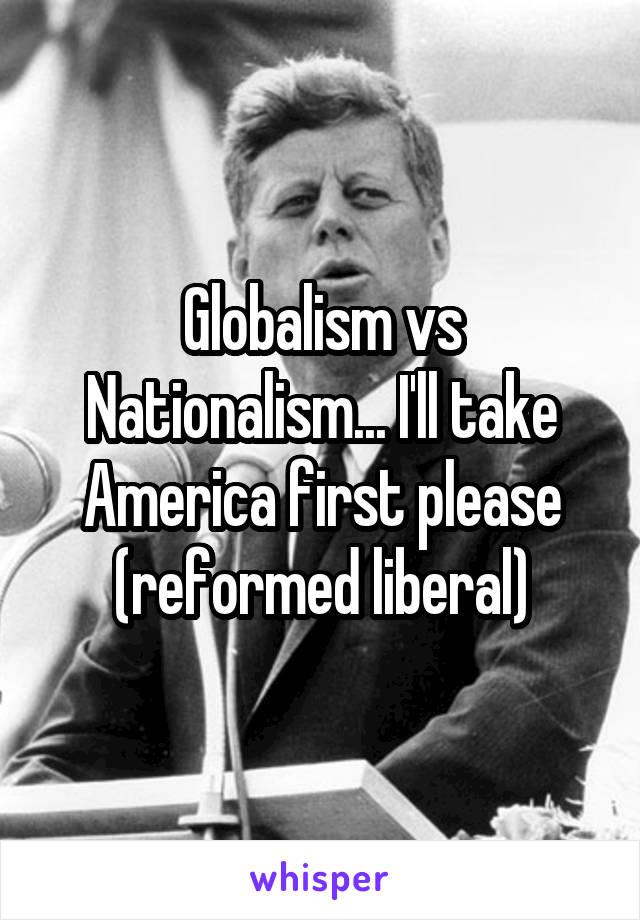 Globalism vs Nationalism... I'll take America first please (reformed liberal)