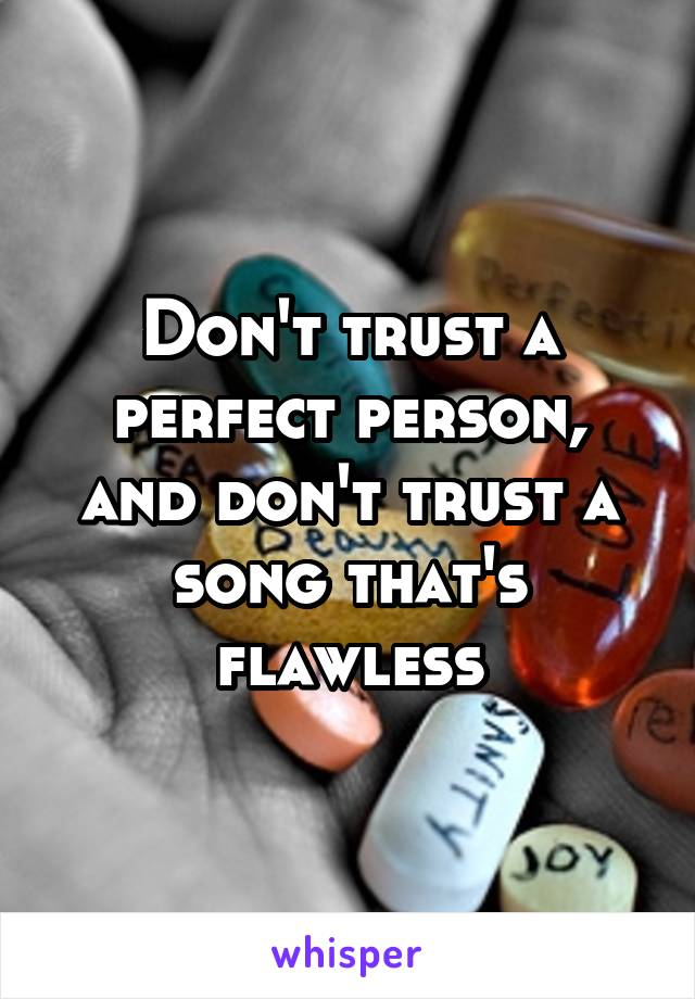 Don't trust a perfect person, and don't trust a song that's flawless