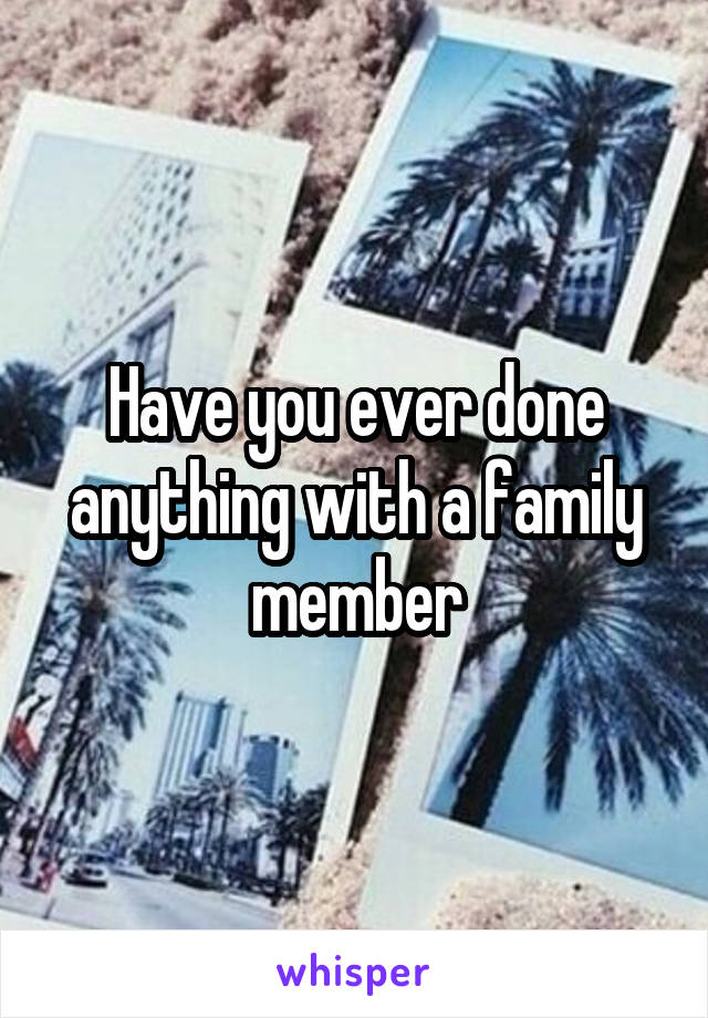 Have you ever done anything with a family member