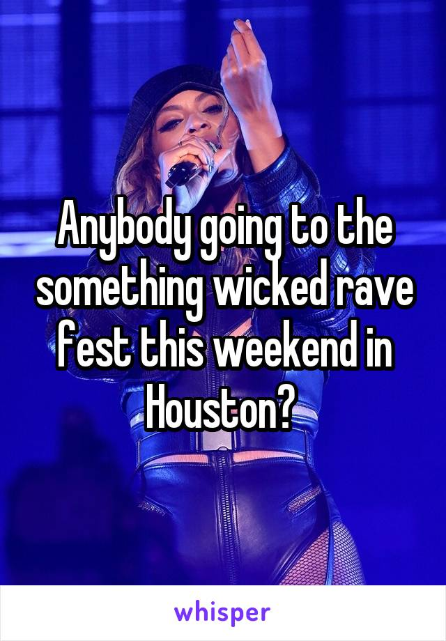 Anybody going to the something wicked rave fest this weekend in Houston?