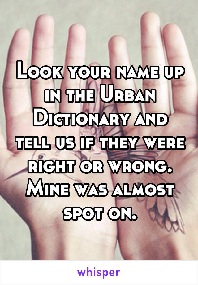 Look your name up in the Urban Dictionary and tell us if they were right or wrong. Mine was almost spot on.