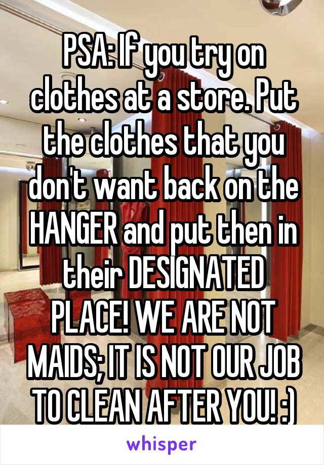 PSA: If you try on clothes at a store. Put the clothes that you don't want back on the HANGER and put then in their DESIGNATED PLACE! WE ARE NOT MAIDS; IT IS NOT OUR JOB TO CLEAN AFTER YOU! :)