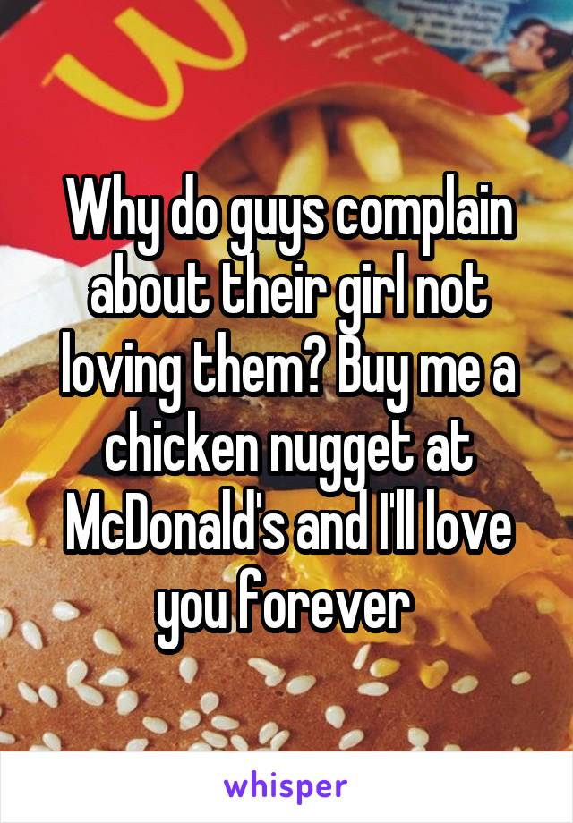 Why do guys complain about their girl not loving them? Buy me a chicken nugget at McDonald's and I'll love you forever