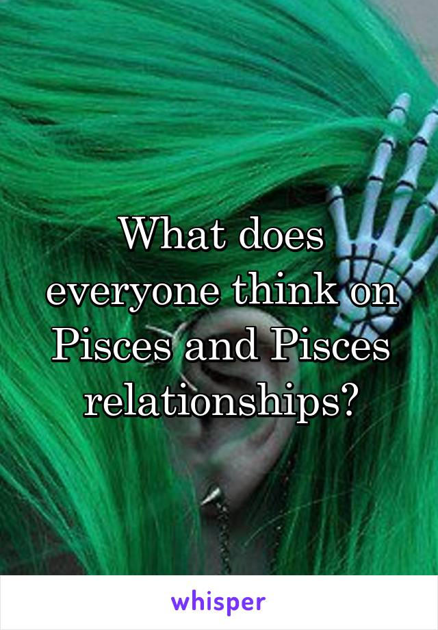 What does everyone think on Pisces and Pisces relationships?