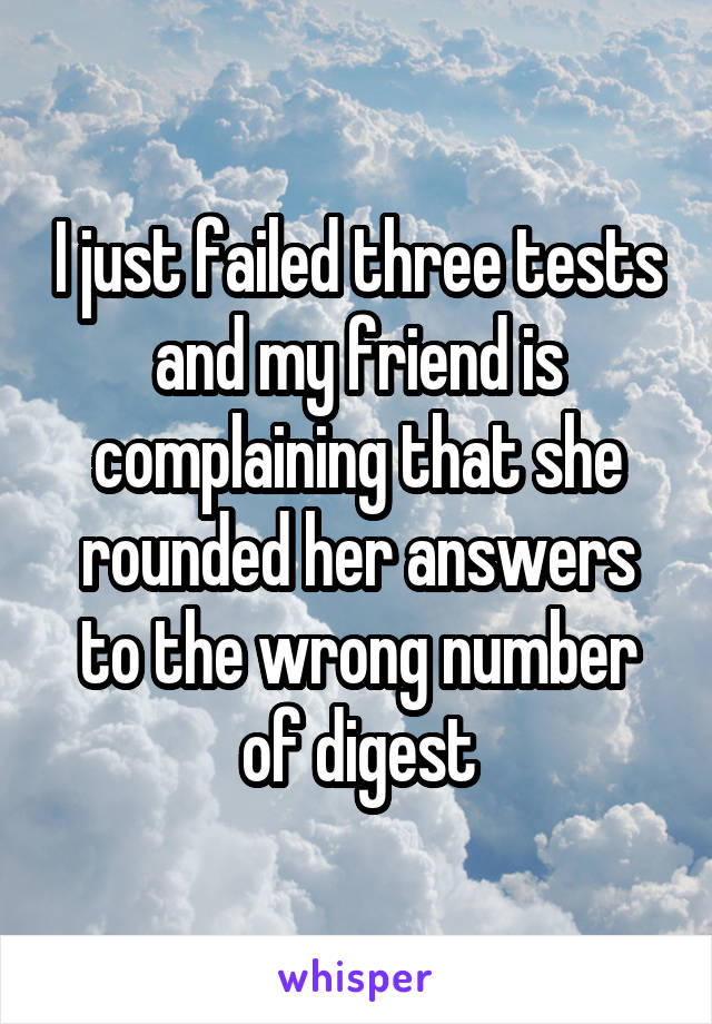 I just failed three tests and my friend is complaining that she rounded her answers to the wrong number of digest
