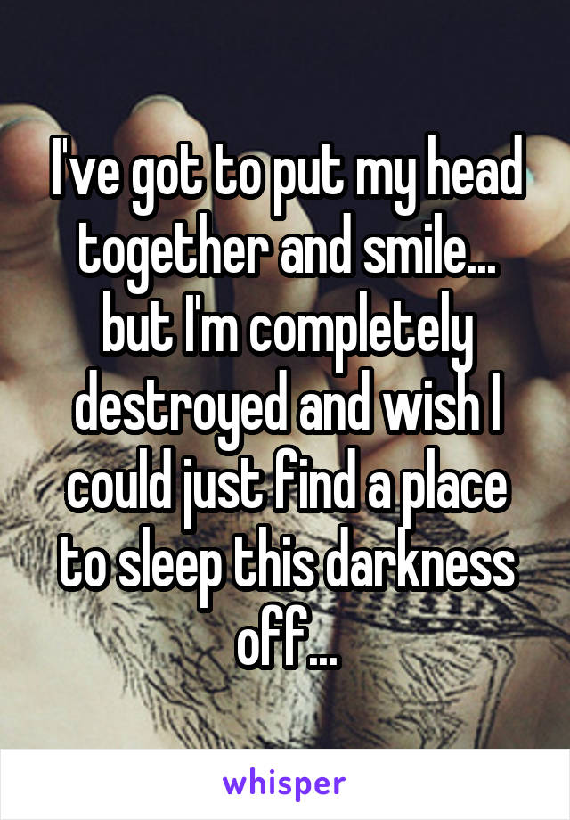 I've got to put my head together and smile... but I'm completely destroyed and wish I could just find a place to sleep this darkness off...