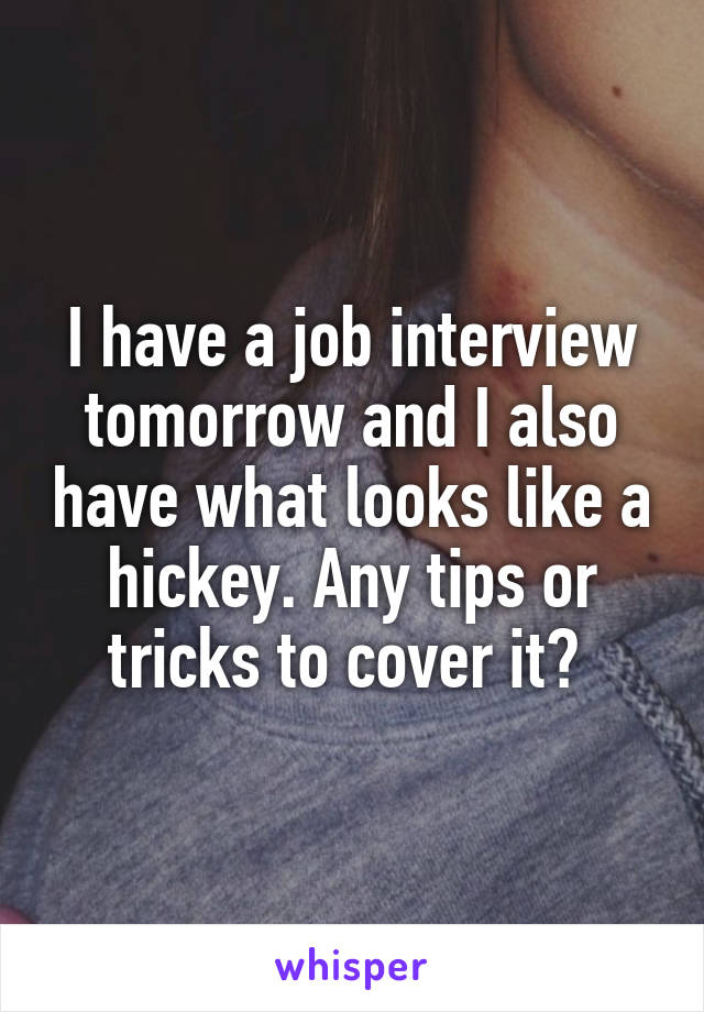 I have a job interview tomorrow and I also have what looks like a hickey. Any tips or tricks to cover it?