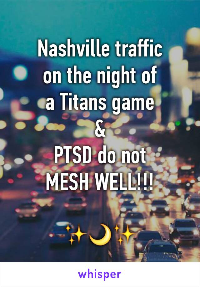 Nashville traffic on the night of  a Titans game & PTSD do not  MESH WELL!!!  ✨🌙✨