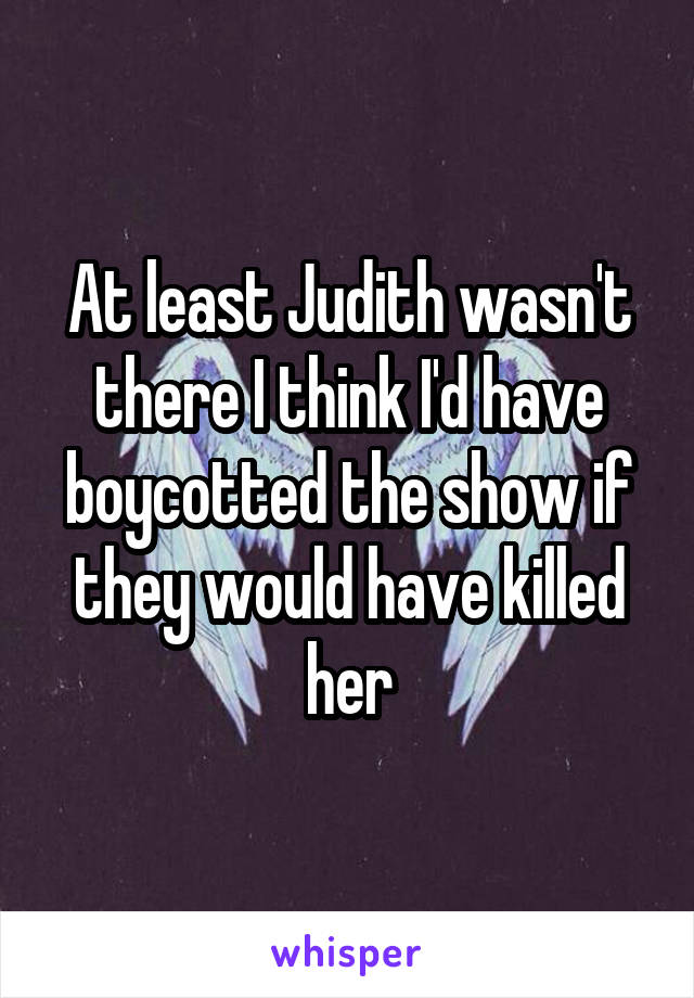 At least Judith wasn't there I think I'd have boycotted the show if they would have killed her