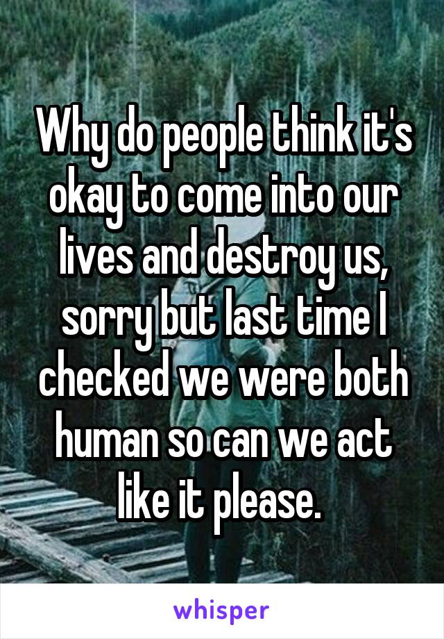 Why do people think it's okay to come into our lives and destroy us, sorry but last time I checked we were both human so can we act like it please.