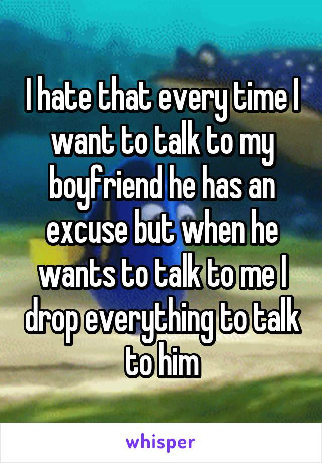I hate that every time I want to talk to my boyfriend he has an excuse but when he wants to talk to me I drop everything to talk to him