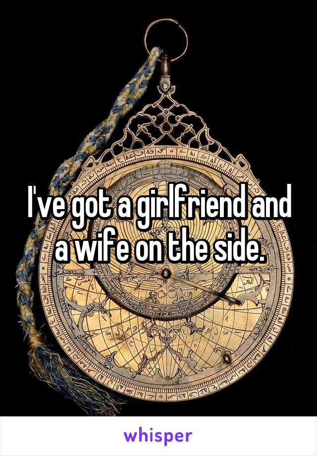 I've got a girlfriend and a wife on the side.