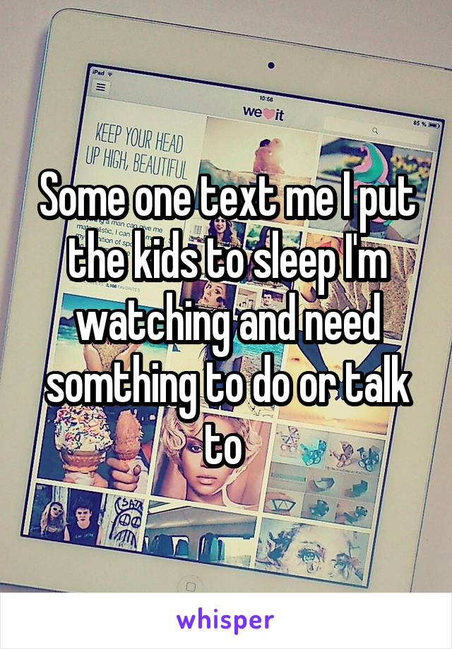 Some one text me I put the kids to sleep I'm watching and need somthing to do or talk to