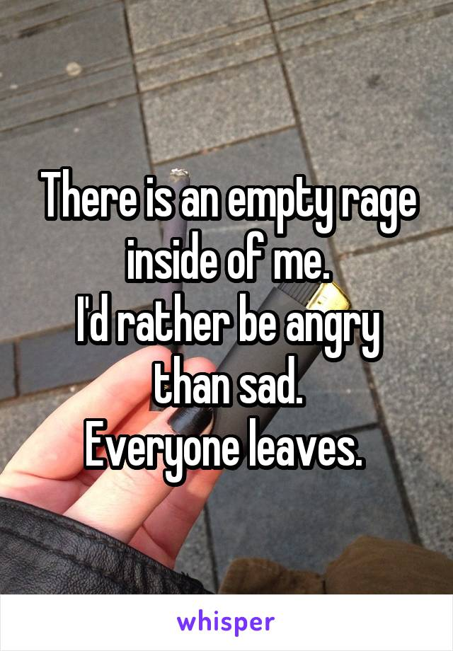 There is an empty rage inside of me. I'd rather be angry than sad. Everyone leaves.