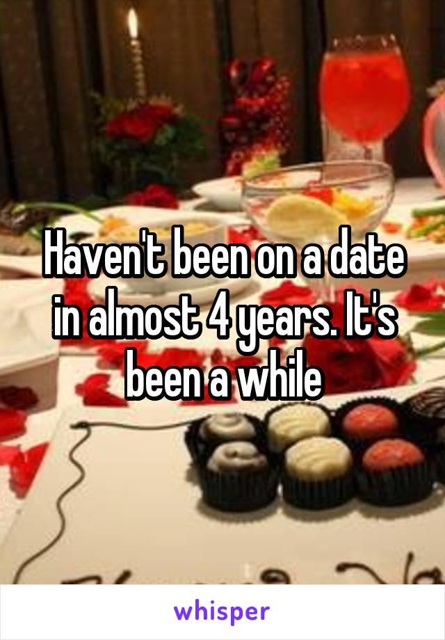 Haven't been on a date in almost 4 years. It's been a while