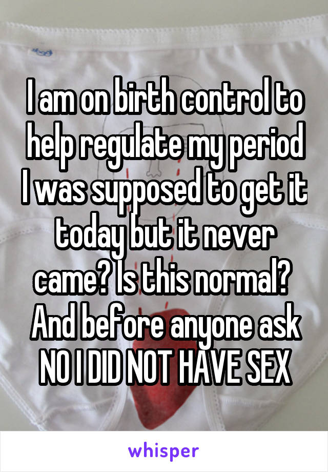 I am on birth control to help regulate my period I was supposed to get it today but it never came? Is this normal?  And before anyone ask NO I DID NOT HAVE SEX