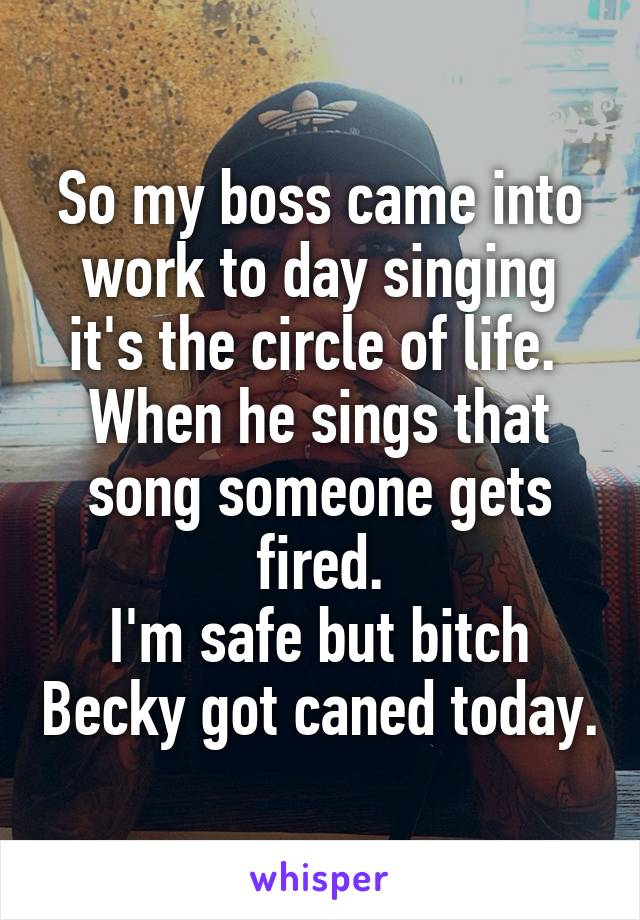 So my boss came into work to day singing it's the circle of life.  When he sings that song someone gets fired. I'm safe but bitch Becky got caned today.