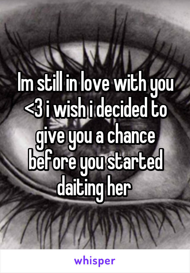 Im still in love with you <3 i wish i decided to give you a chance before you started daiting her