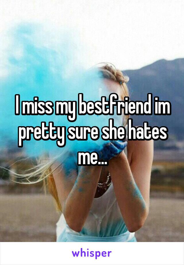 I miss my bestfriend im pretty sure she hates me...