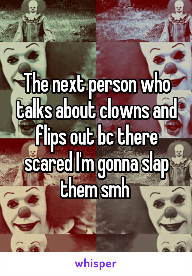 The next person who talks about clowns and flips out bc there scared I'm gonna slap them smh
