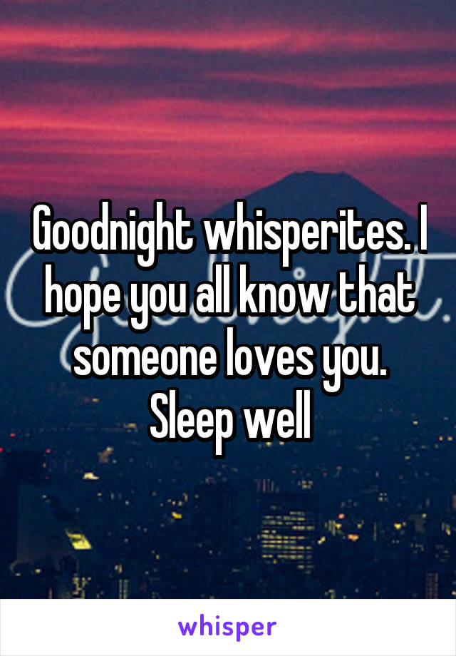 Goodnight whisperites. I hope you all know that someone loves you. Sleep well