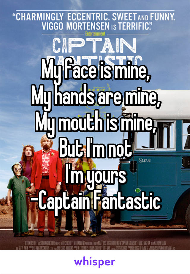 My face is mine, My hands are mine, My mouth is mine, But I'm not I'm yours -Captain Fantastic