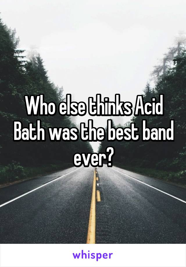 Who else thinks Acid Bath was the best band ever?