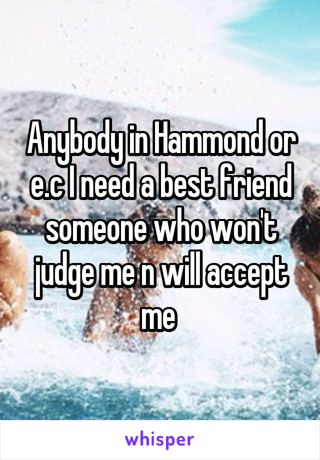 Anybody in Hammond or e.c I need a best friend someone who won't judge me n will accept me