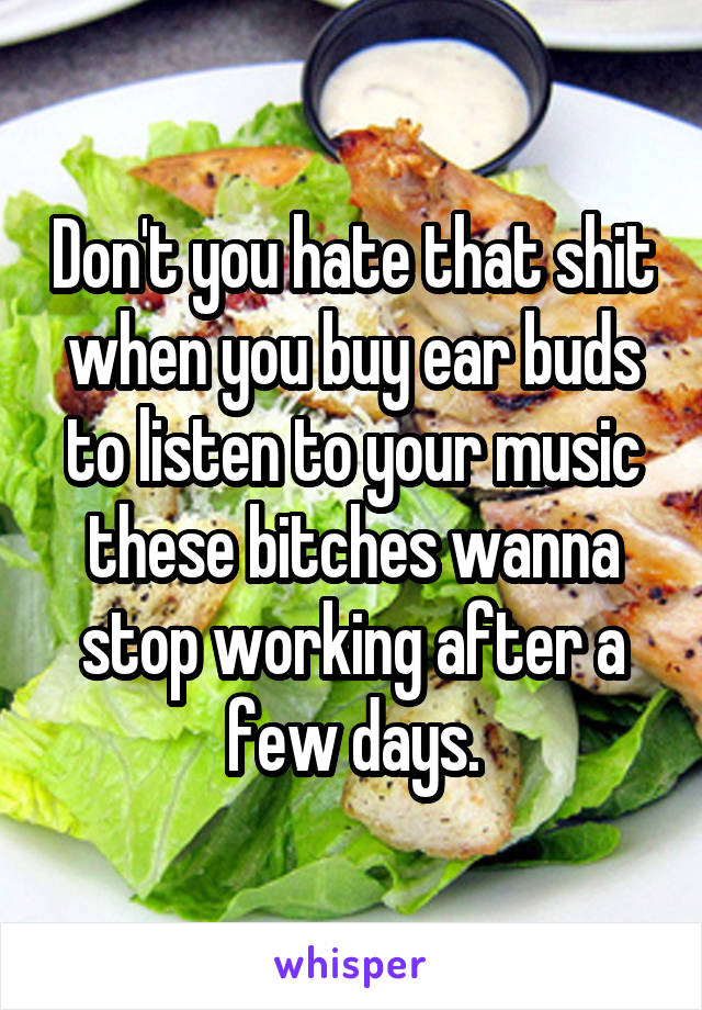 Don't you hate that shit when you buy ear buds to listen to your music these bitches wanna stop working after a few days.