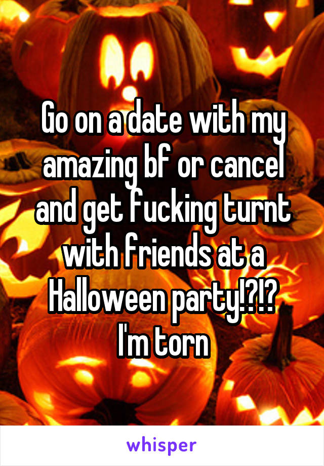 Go on a date with my amazing bf or cancel and get fucking turnt with friends at a Halloween party!?!? I'm torn