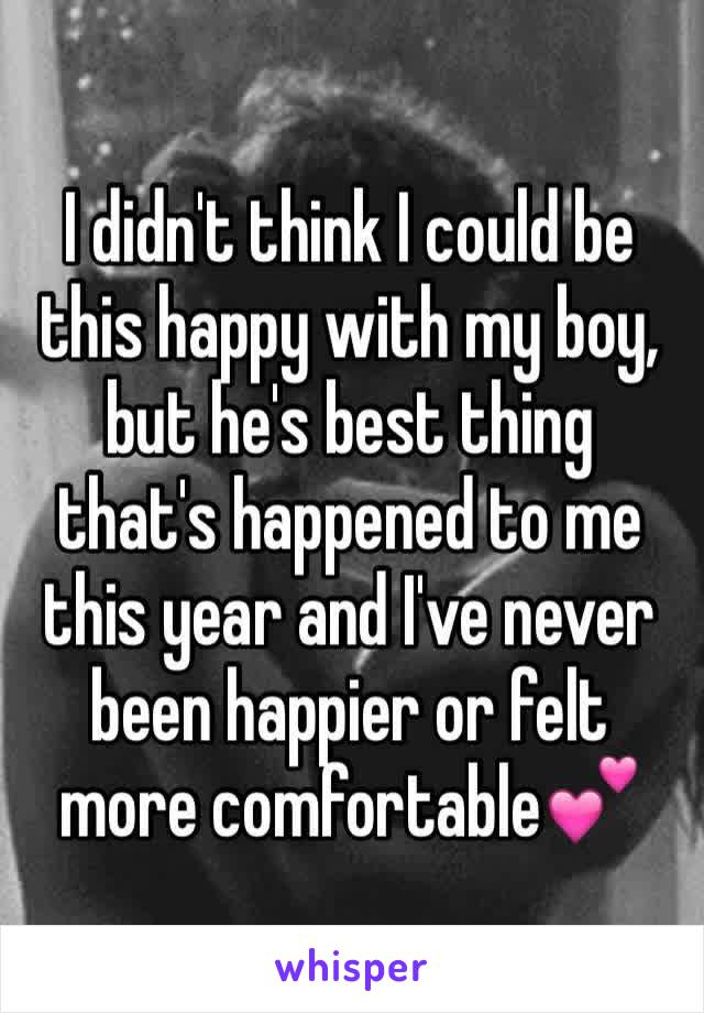 I didn't think I could be this happy with my boy, but he's best thing that's happened to me this year and I've never been happier or felt more comfortable💕