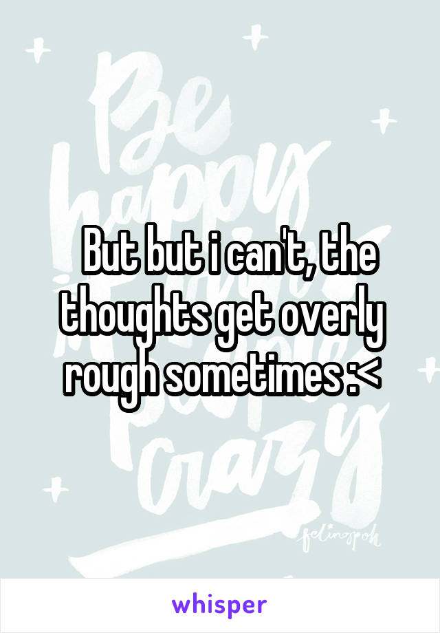 But but i can't, the thoughts get overly rough sometimes :<
