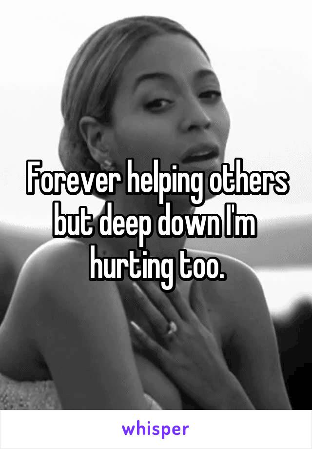 Forever helping others but deep down I'm  hurting too.