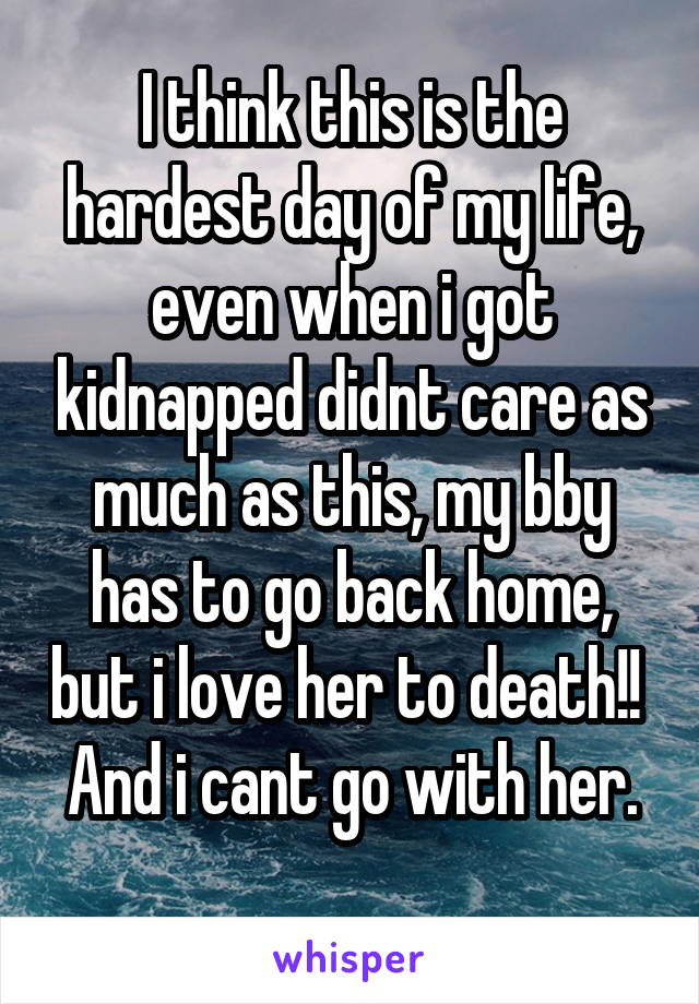 I think this is the hardest day of my life, even when i got kidnapped didnt care as much as this, my bby has to go back home, but i love her to death!!  And i cant go with her.