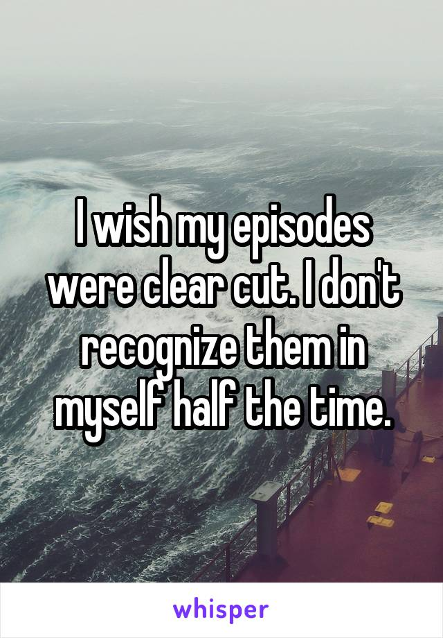 I wish my episodes were clear cut. I don't recognize them in myself half the time.