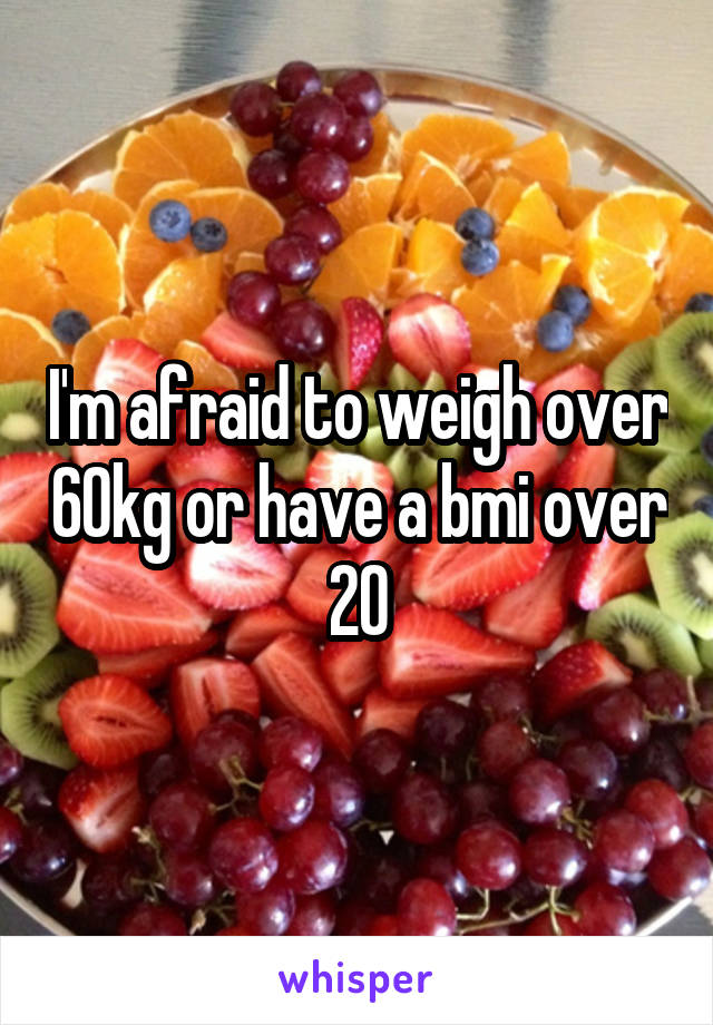 I'm afraid to weigh over 60kg or have a bmi over 20