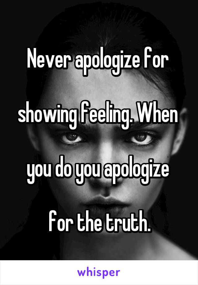 Never apologize for   showing feeling. When   you do you apologize   for the truth.