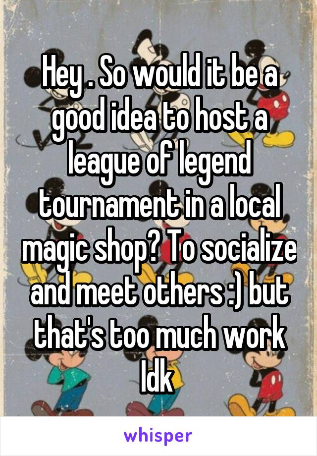 Hey . So would it be a good idea to host a league of legend tournament in a local magic shop? To socialize and meet others :) but that's too much work Idk