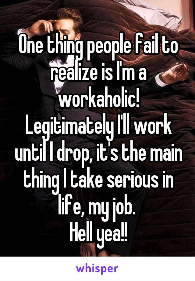 One thing people fail to realize is I'm a workaholic! Legitimately I'll work until I drop, it's the main thing I take serious in life, my job.  Hell yea!!