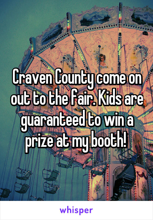 Craven County come on out to the fair. Kids are guaranteed to win a prize at my booth!