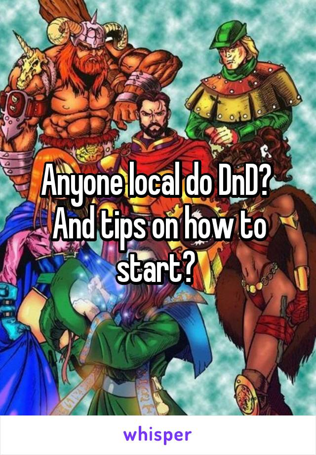 Anyone local do DnD?  And tips on how to start?