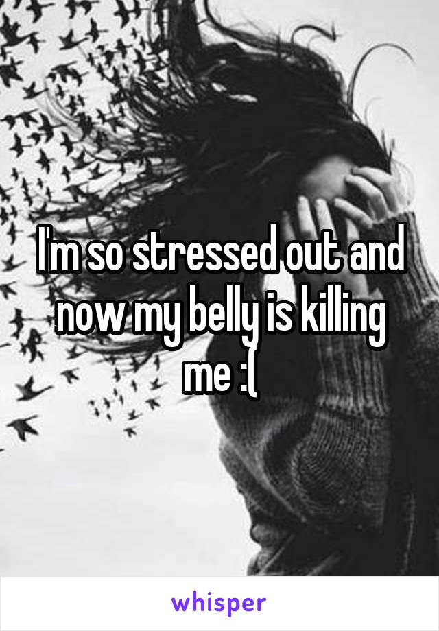 I'm so stressed out and now my belly is killing me :(