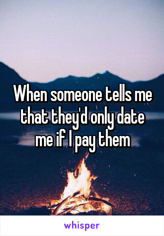 When someone tells me that they'd only date me if I pay them