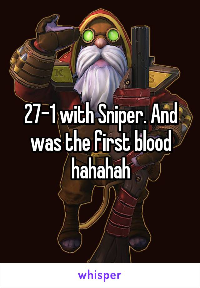 27-1 with Sniper. And was the first blood hahahah